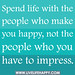 Spend life with the people who make you happy, not the people who you have to impress.
