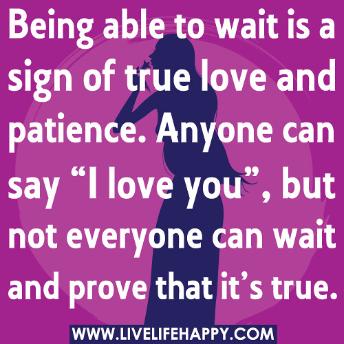 Being able to wait is a sign of true love and patience. An ...
