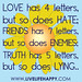"""Love has 4 letters, but so does hate; friends has 7 letters, but so does enemies; truth has 5 letters, but so does lying…"""