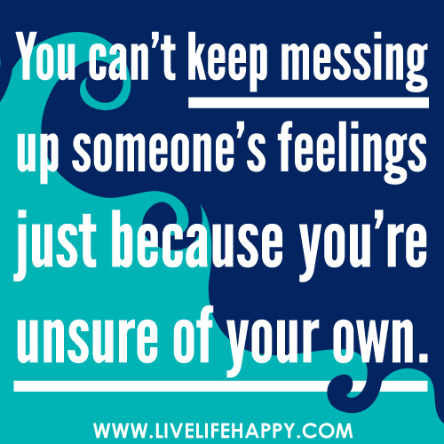 Messing Up In Quotes About Life: You Can't Keep Messing Up Someone's Feelings Just Because