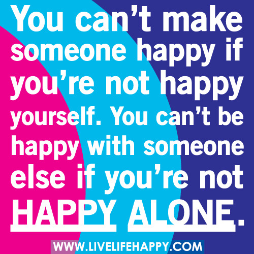 To Make Others Happy Quotes: You Can't Make Someone Happy If You're Not Happy Yourself