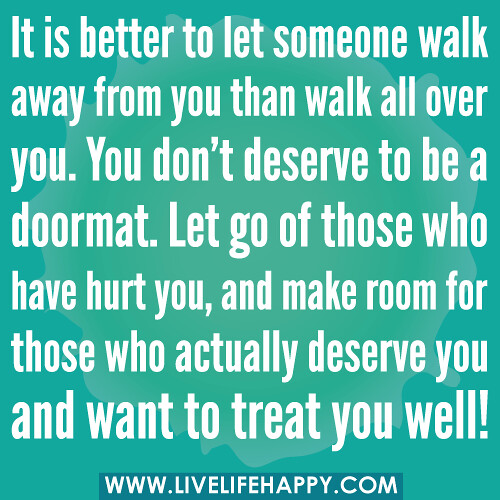 Someone walk away from you than walk all over you you don t deserve to
