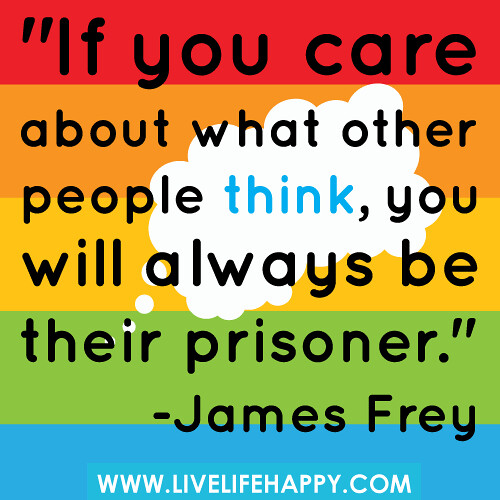 If You Care About What Other People Think, You Will Always