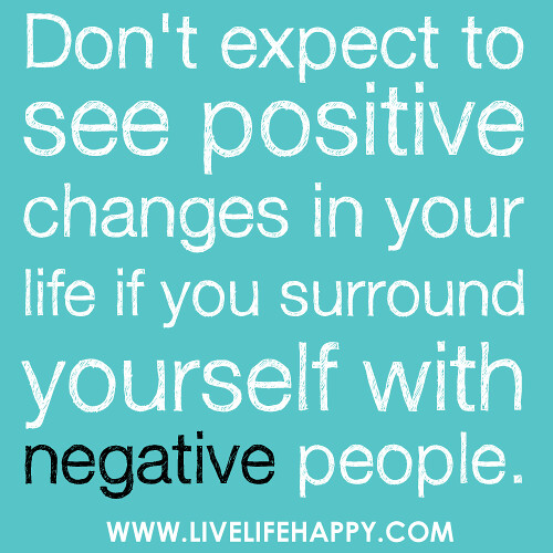 Free Yourself From Negative People Quote: Don't Expect To See Positive Changes In Your Life If You S