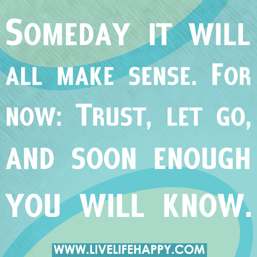 Make Sense Quotes: Someday It Will All Make Sense. For Now: Trust, Let Go, An