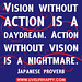 Vision without action is a daydream. Action without vision is a nightmare. -Japanese Proverb