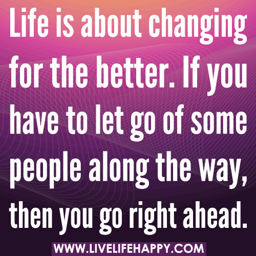 Life Quotes About Friends Changing: Life Is About Changing For The Better. If You Have To Let
