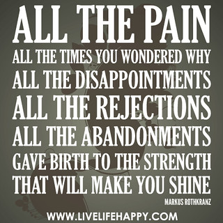 All the pain All the times you wondered why All the disappointments All the rejections All the abandonments  Gave birth to the strength That will make you shine When the world needs you the most | by deeplifequotes