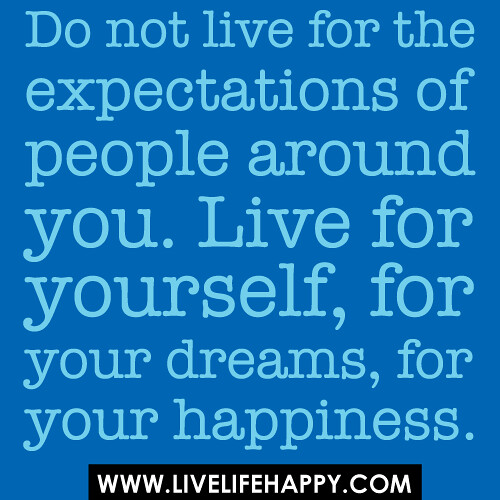 Do Not Live For The Expectations Of People Around You. Liv