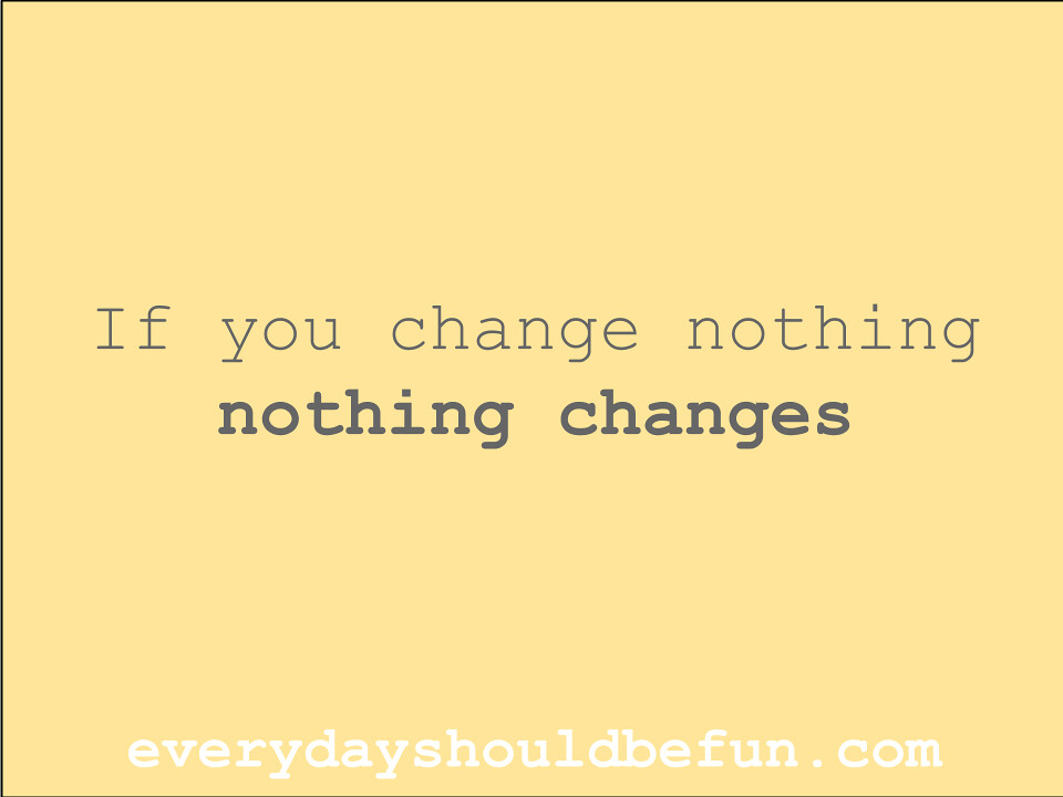 If you change nothing, nothing changes  James Newell  Flickr