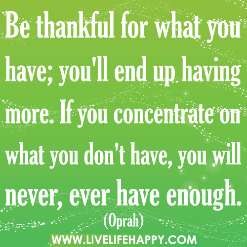 Quotes About Being Thankful For What You Have: Be Thankful For What You Have; You'll End Up Having More