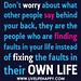 Don't worry about what other people say behind your back, they are the people who are finding faults in your life instead of fixing the faults in their own life.