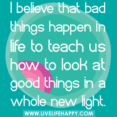 "Bad Things Happen Quotes: ""I Believe That Bad Things Happen In Life To Teach Us How"
