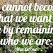 """We cannot become what we want to be by remaining who we are."" Max DePree"