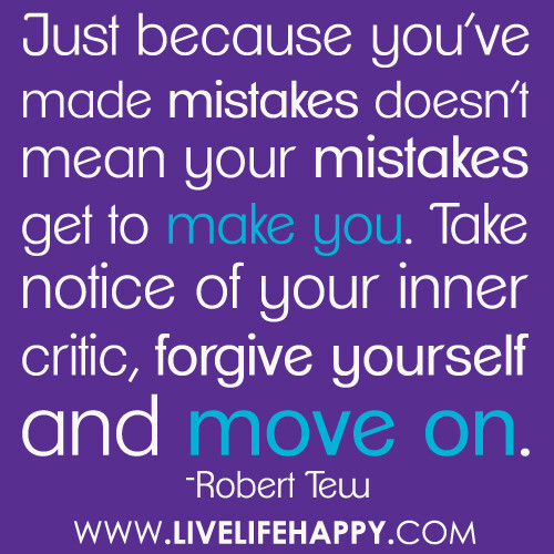 mistakes are made to be forgiven (your mistakes have contributed to your growth and have helped make you who you are) here's the thing to understand about forgiving yourself: self-forgiveness is a sign of self-love.