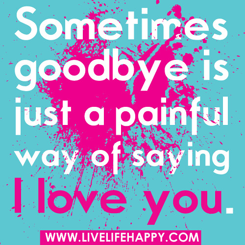 Saying Goodbye To Love Quotes: Sometimes Goodbye Is Just A Painful Way Of Saying I Love Y