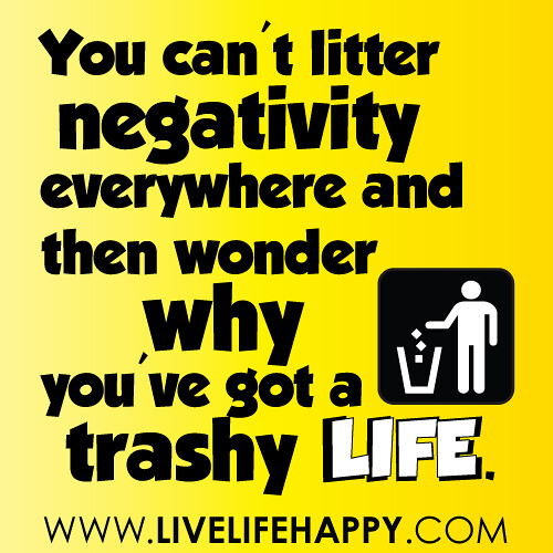 You can't litter negativity everywhere and then wonder why… | Flickr Quotes Life