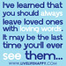 I've learned that you should always leave loved ones with loving words. It may be the last time you'll ever see them...