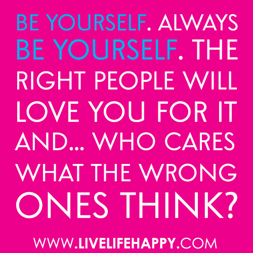 "Love Quotes About Life: ""Be Yourself. Always Be Yourself. The Right People Will Lo"