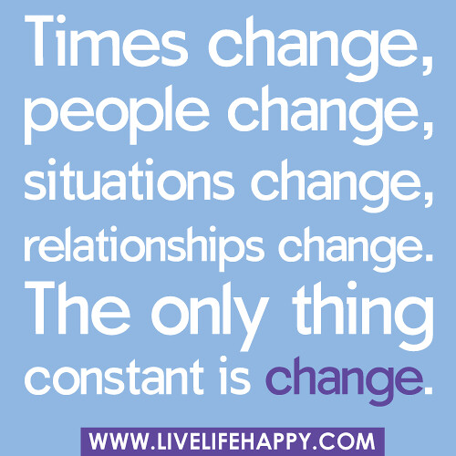 """Times change, people change, situations change, relationships change… the only thing constant is change."" 