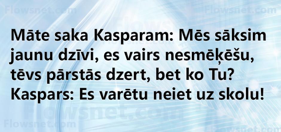 Māte saka Kasparam: Mēs sāksim jaunu dzīvi, es vairs nesmēķēšu, tēvs pārstās dzert, bet ko Tu? Kaspars: Es varētu neiet uz skolu!