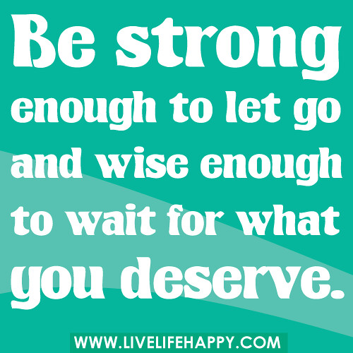 Deep Intellectual Quotes: Be Strong Enough To Let Go And Wise Enough To Wait For Wha