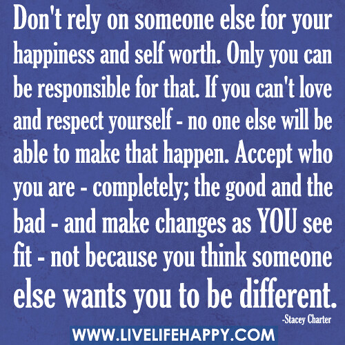 Don't rely on someone else for your happiness and self wor ...