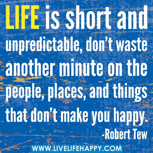 Life is short and unpredictable, don't waste another minut ...