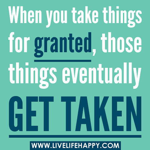 Quotes On Friends Taking You For Granted : When you take things for granted those eventually