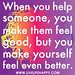 When you help someone, you make them feel good, but you make yourself feel even better…