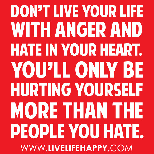 Quotes About Anger And Rage: Don't Live Your Life With Anger And Hate In Your Heart. Yo