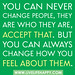 """You can never change people, they are who they are, accept that. But you can always change how you feel about them."""