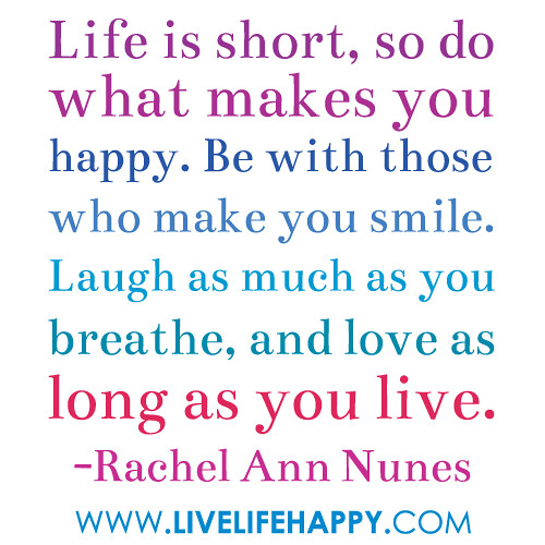 Life Is Short, So Do What Makes You Happy. Be With Those W