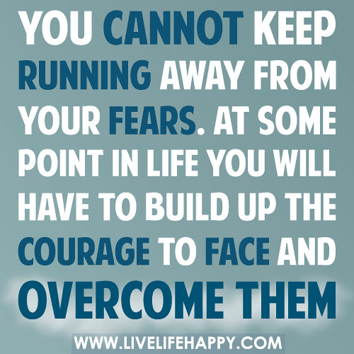 Quotes About Running Away From Life: You Can't Keep Running Away From Your Fears. At Some Point