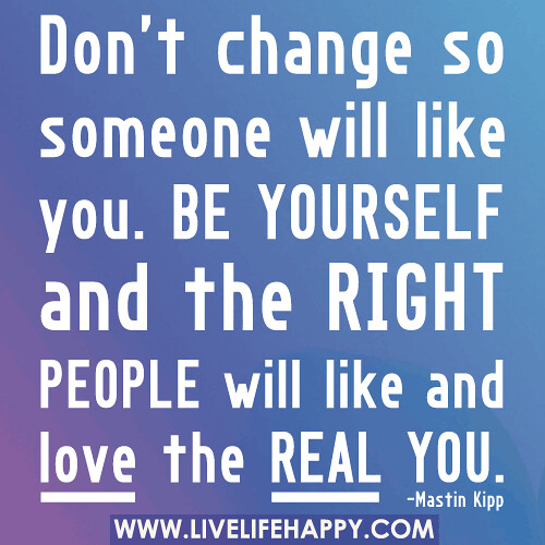 Don't change so someone will like you. Be yourself and the ...