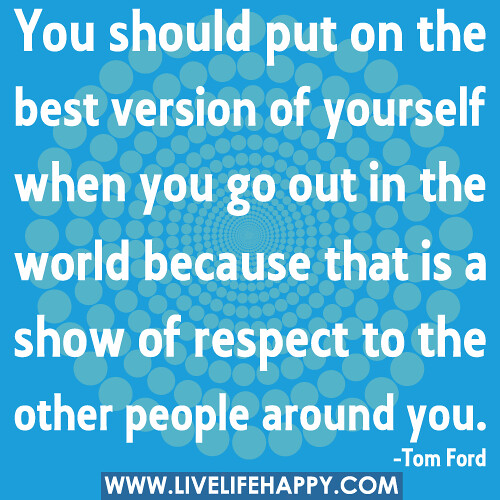 Be The Best Version Of You Quote: You Should Put On The Best Version Of Yourself When You Go