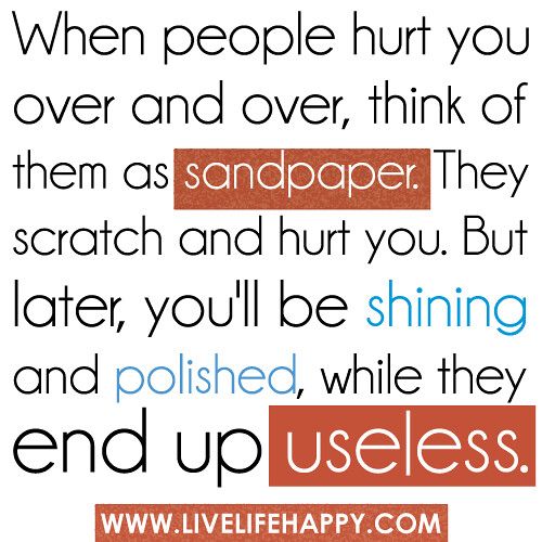 Inspirational Quotes On Love And Life: When People Hurt You Over And Over, Think Of Them As Sandp