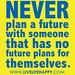 """""""Never plan a future with someone that has no future plans for themselves."""""""