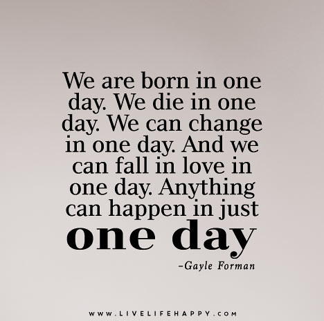 We are born in one day we die in one day we can change in one day