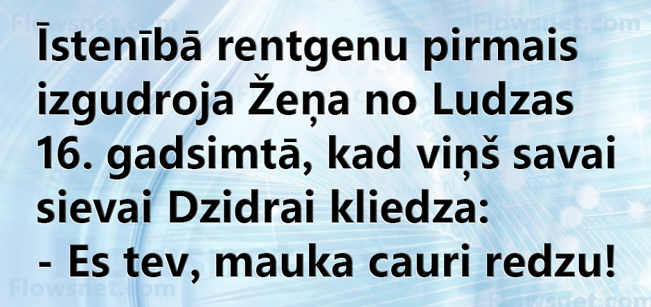 Īstenībā rentgenu pirmais izgudroja Žeņa no Ludzas 16. gadsimtā, kad viņš savai sievai Dzidrai kliedza: - Es tev, mauka cauri redzu!