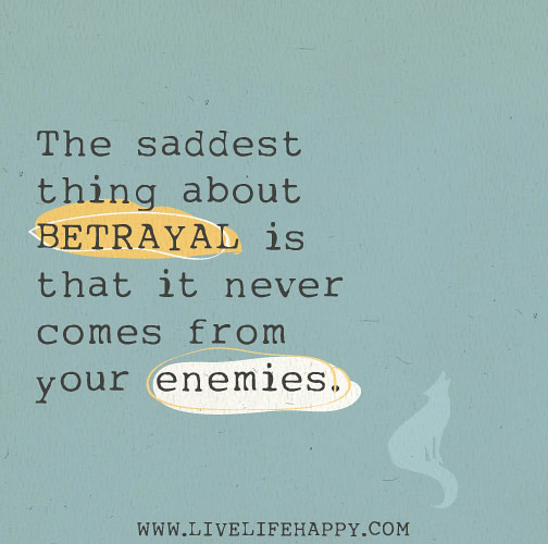 "Sad Quotes Betrayal: ""The Saddest Thing About BETRAYAL Is That It Never Comes F"