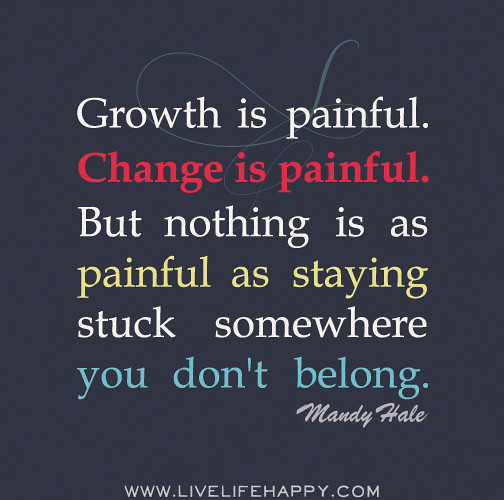 Growth Is Painful. Change Is Painful. But Nothing Is As Pa