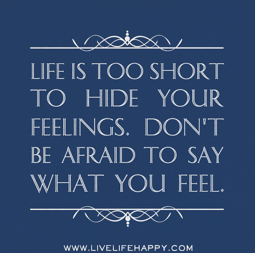 Short Quotes Hurt Feelings: Life Is Too Short To Hide Your Feelings. Don't Be Afraid T