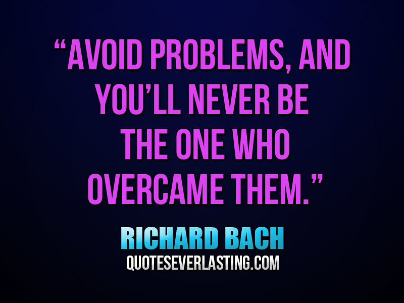 """Avoid problems, and you'll never be the one who overcame ..."