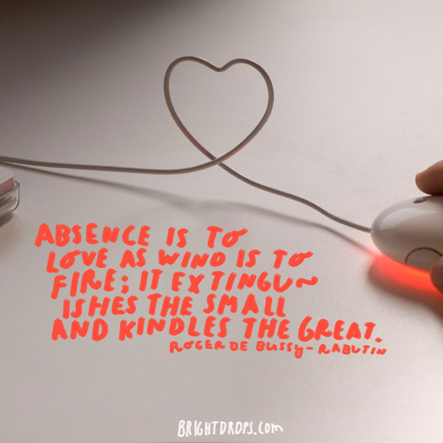 """Absence Is To Love As Wind Is To Fire; It Extinguishes Th"