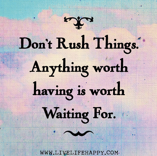 Don T Rush Things Anything Worth Having Is Worth Waiting