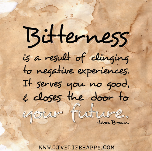 Bitterness is a result of clinging to negative experiences ...