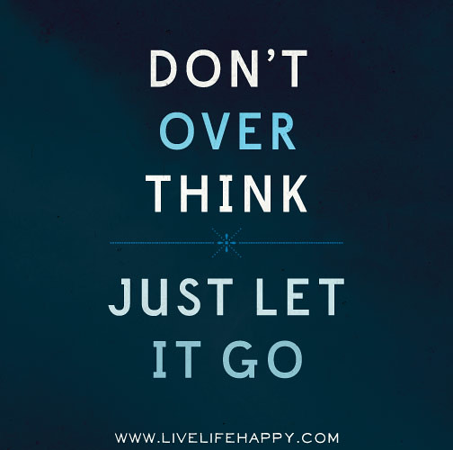 Don't overthink. Just let it go. | Don't overthink. Just let ... Quotes Life