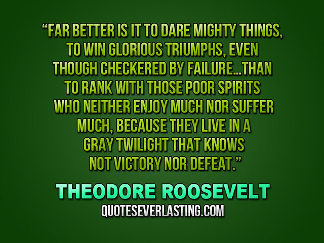 """""""Far Better Is It To Dare Mighty Things, To Win Glorious"""
