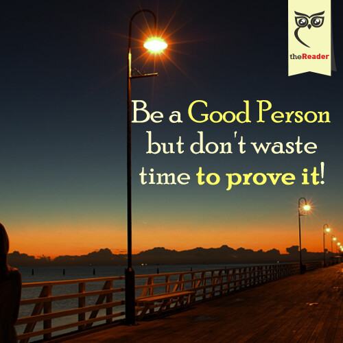 Be a good person, but don't waste time to prove it!